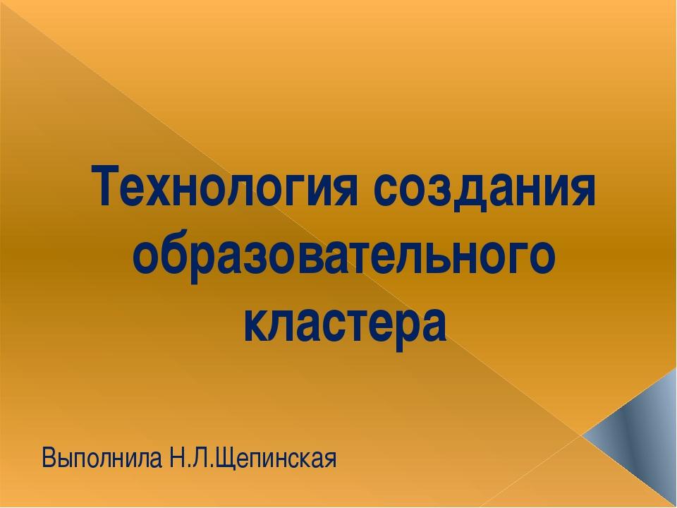 Технология создания образовательного кластера Выполнила Н.Л.Щепинская