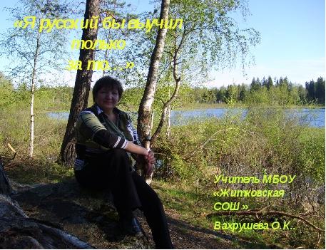 «Я русский бы выучил только за то…» Учитель МБОУ «Житковская СОШ» Вахрушева О...