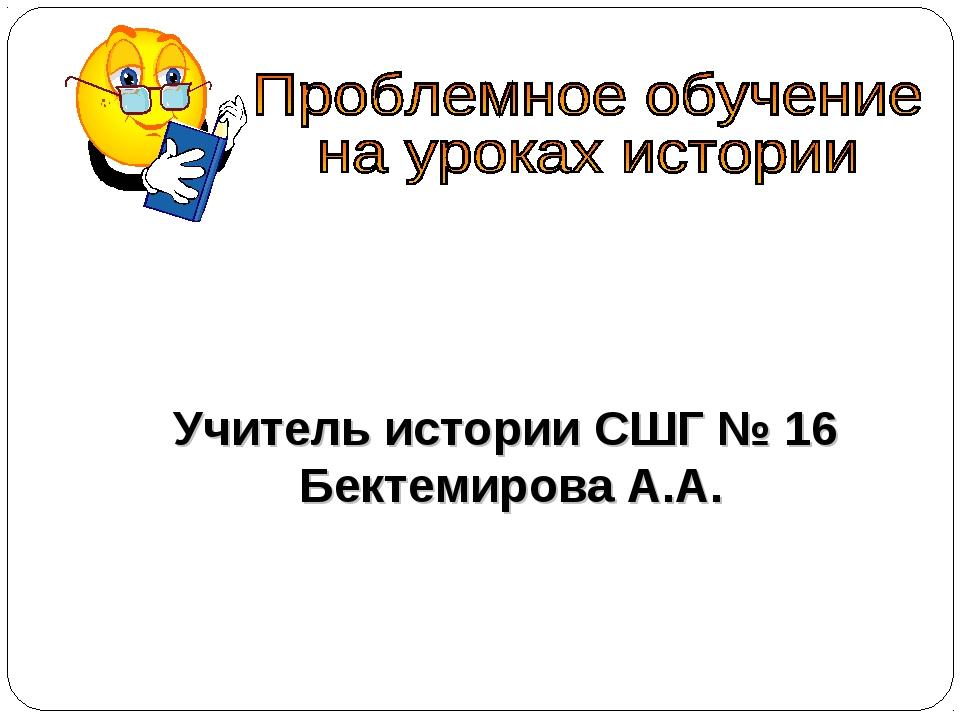 Учитель истории СШГ № 16 Бектемирова А.А.
