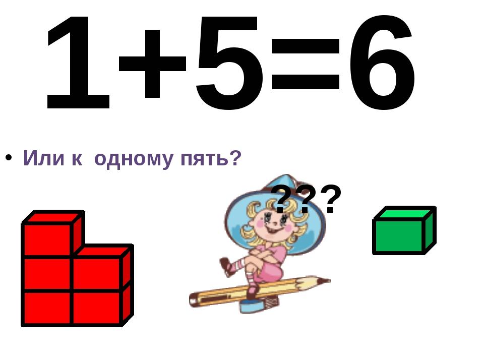 Или к одному пять? 1+5=6 ???