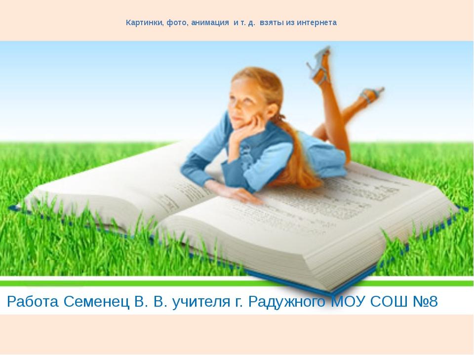 Картинки, фото, анимация и т. д. взяты из интернета Работа Семенец В. В. учит...