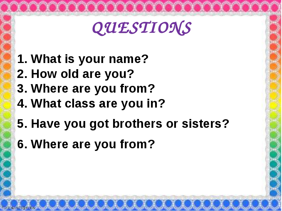 QUESTIONS 1. What is your name?  2. How old are you?  3. Where are you from? ...