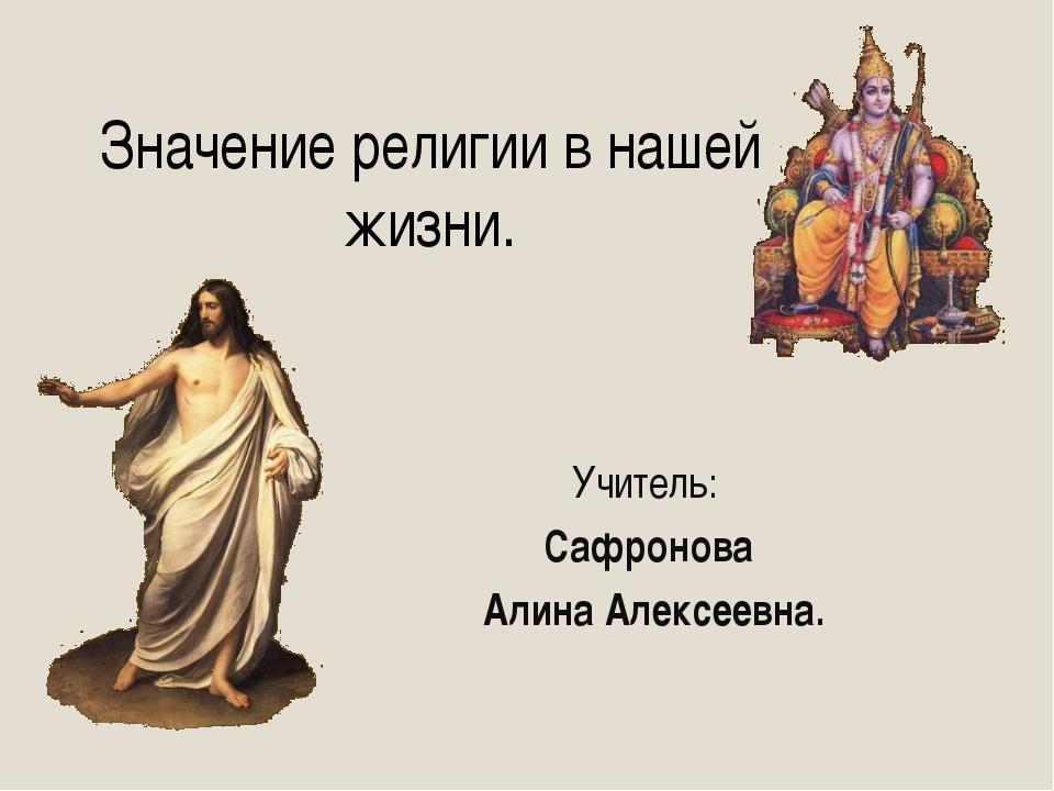 Значение религии в нашей жизни. Учитель: Сафронова Алина Алексеевна.