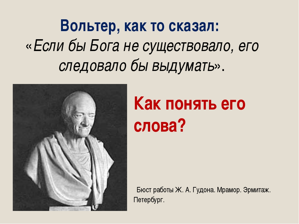 Вольтер, как то сказал: «Если бы Бога не существовало, его следовало бы выдум...