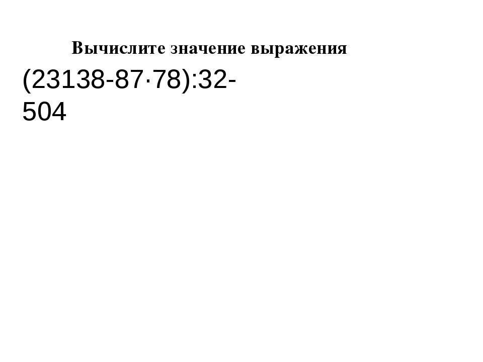 Вычислите значение выражения   (23138-87·78):32-504