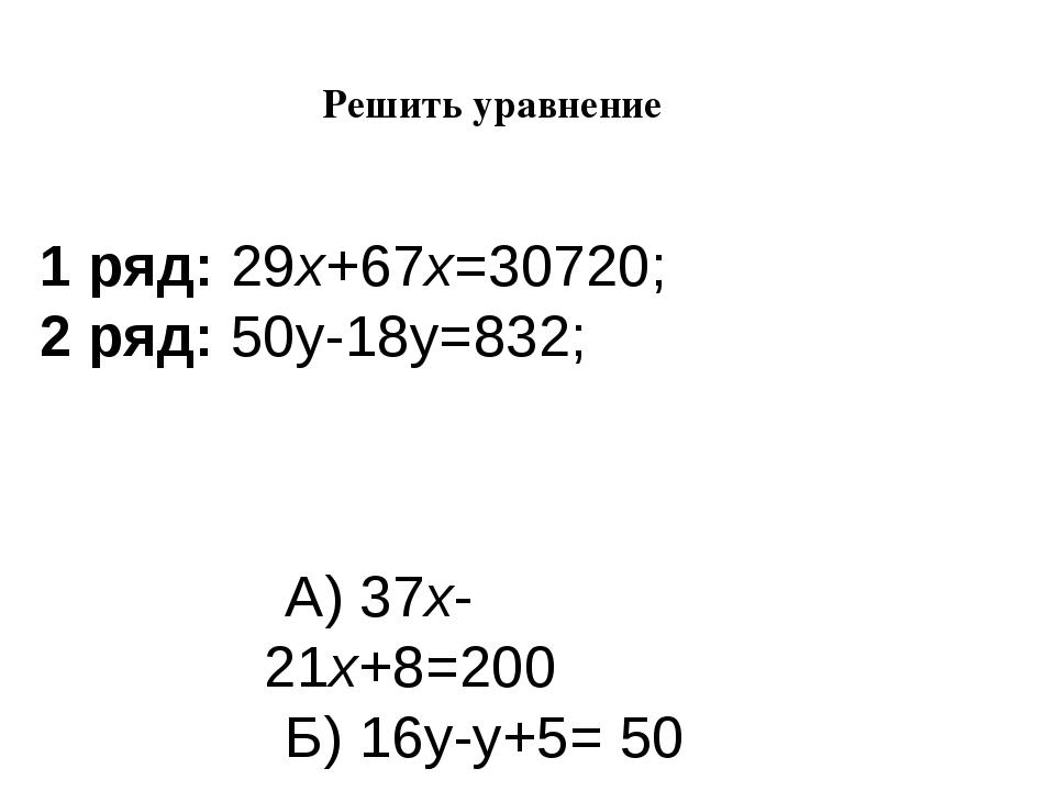 Решить уравнение   1 ряд:29х+67х=30720; 2 ряд:50у-18у=832; А) 37х-21х+8=2...