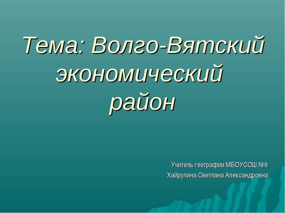 Тема: Волго-Вятский экономический район Учитель географии МБОУСОШ №6 Хайрули...