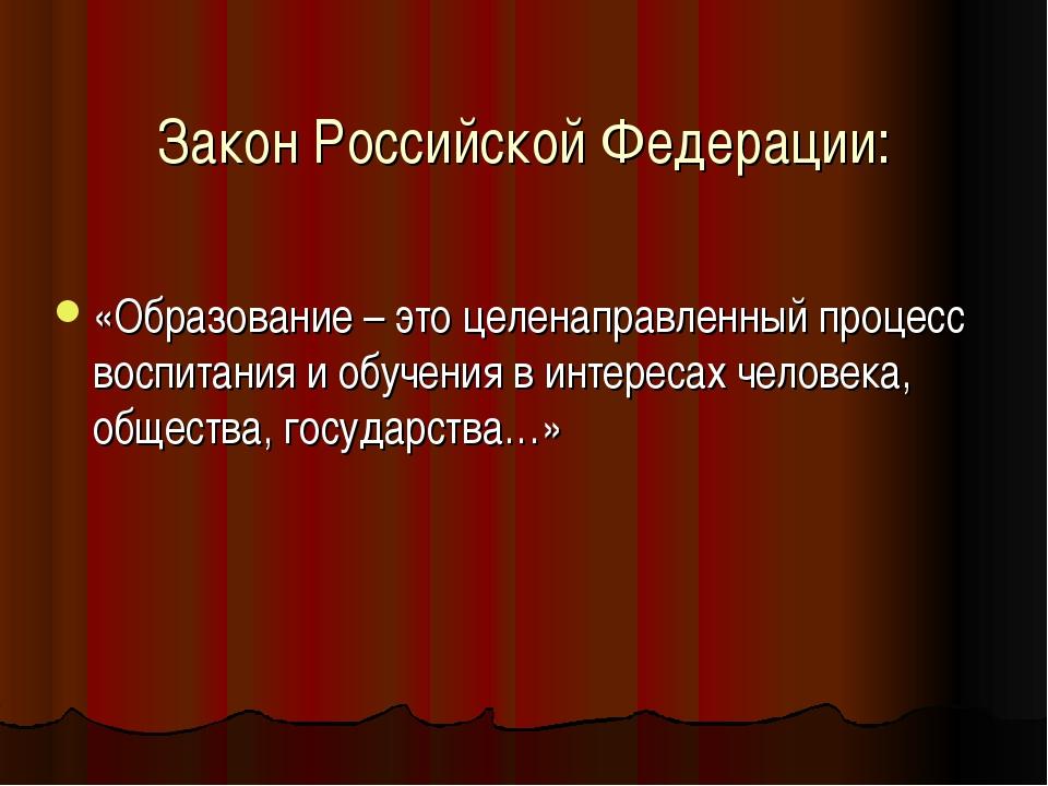 Закон Российской Федерации: «Образование – это целенаправленный процесс воспи...