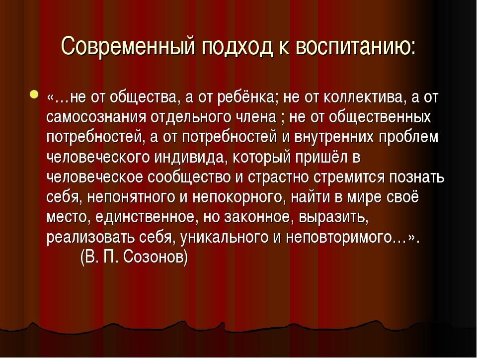 Современный подход к воспитанию: «…не от общества, а от ребёнка; не от коллек...