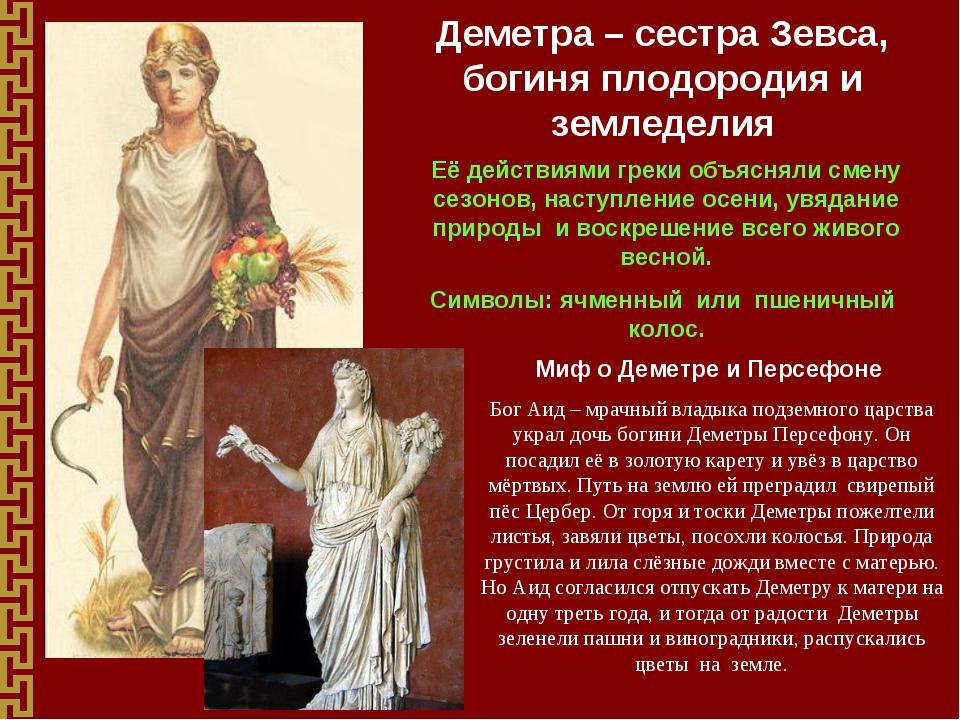 Деметра – сестра Зевса, богиня плодородия и земледелия Её действиями греки об...