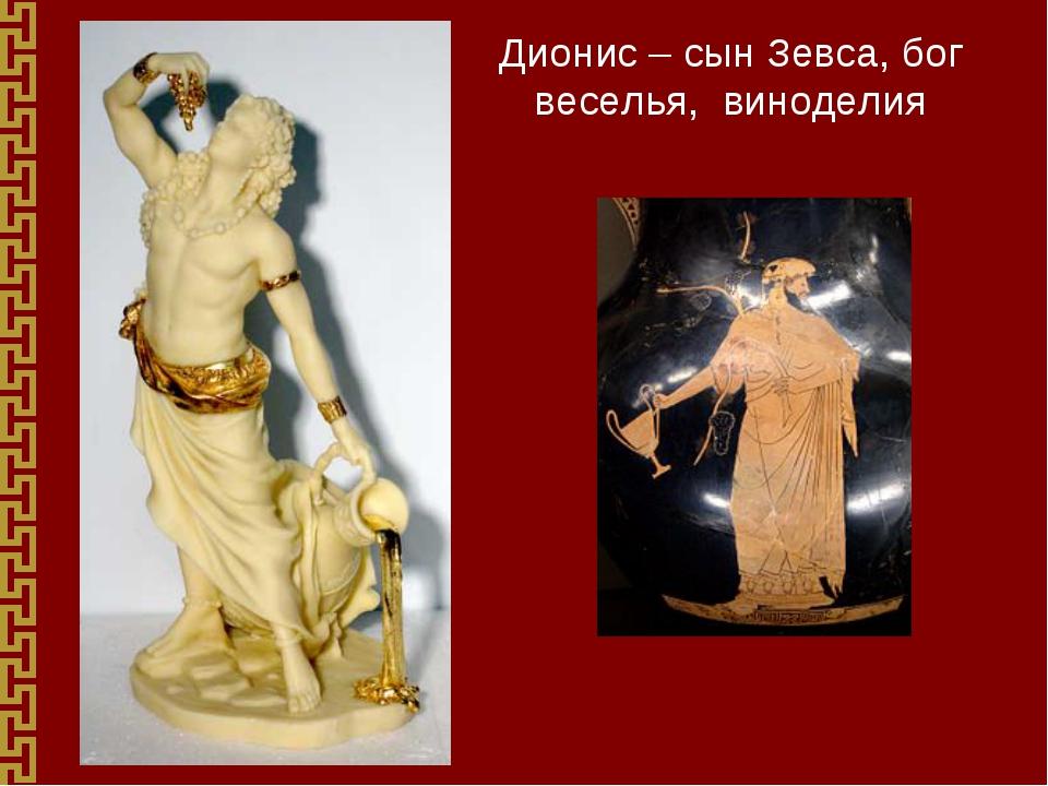 Дионис – сын Зевса, бог веселья, виноделия