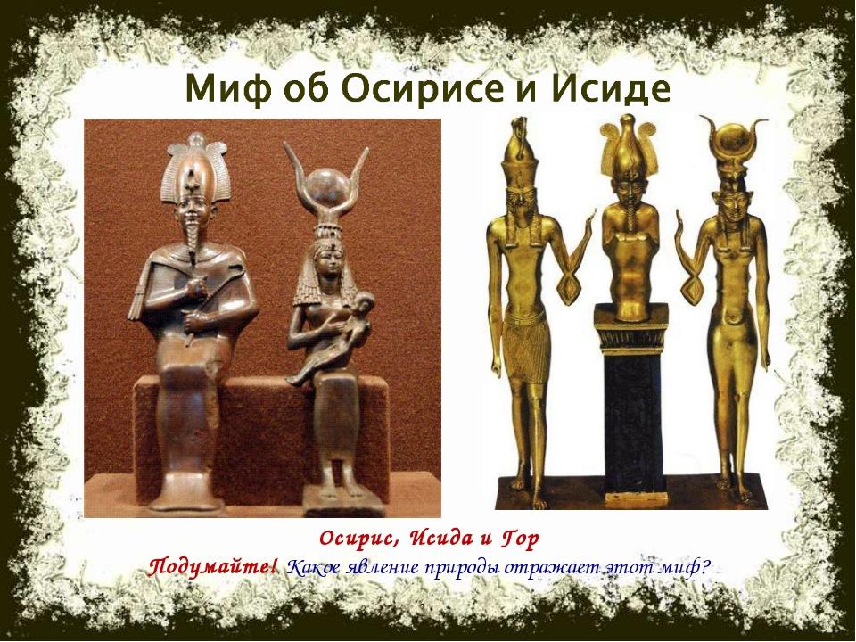 Осирис, Исида и Гор Подумайте! Какое явление природы отражает этот миф?