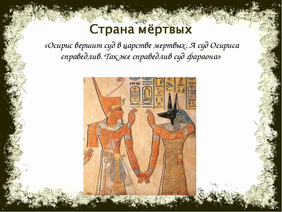 * «Осирис вершит суд в царстве мертвых. А суд Осириса справедлив. Так же спра...