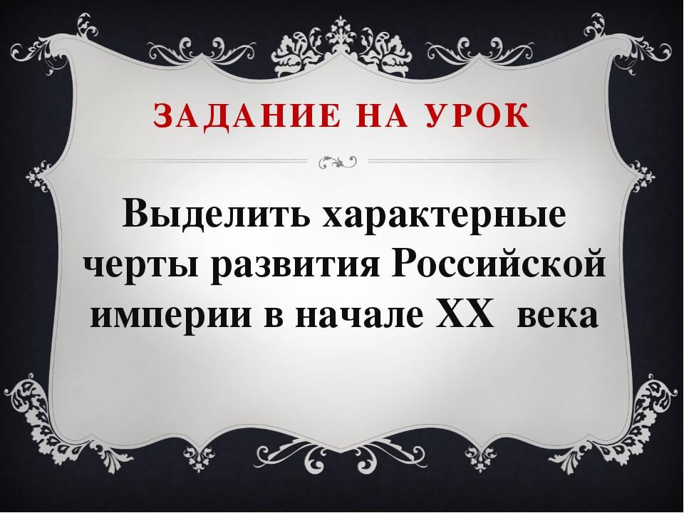Выделить характерные черты развития Российской империи в начале XX века ЗАДАН...