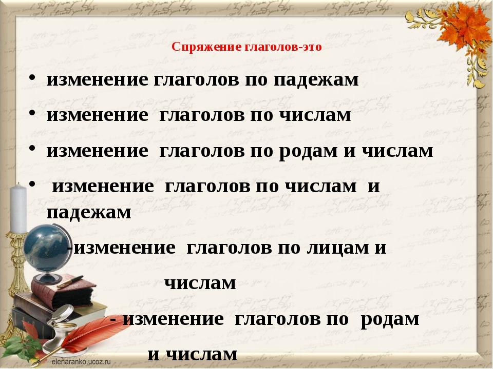 Спряжение глаголов-это изменение глаголов по падежам изменение глаголов по ч...