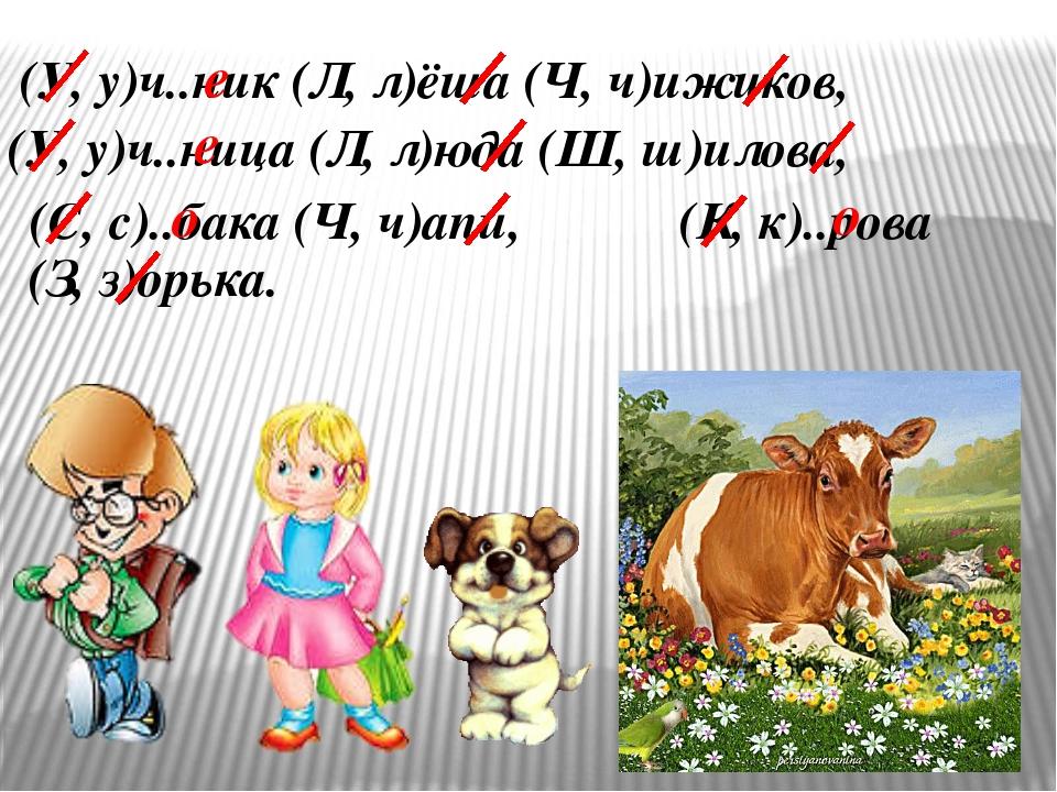 (У, у)ч..ник (Л, л)ёша (Ч, ч)ижиков, (У, у)ч..ница (Л, л)юда (Ш, ш)илова, (С...