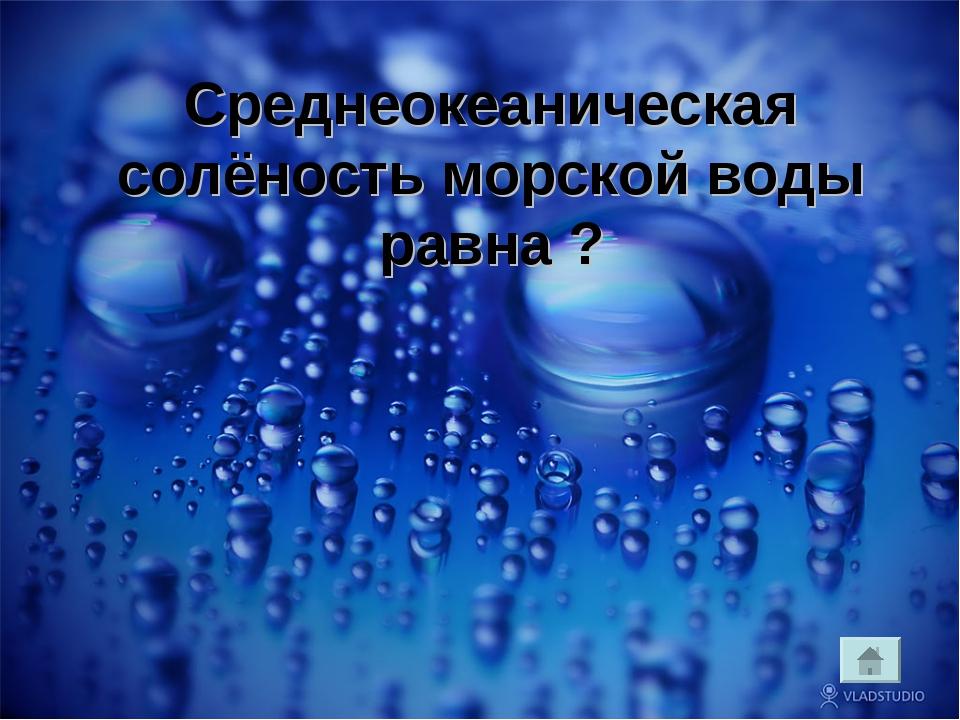 » ? Среднеокеаническая солёность морской воды равна ?