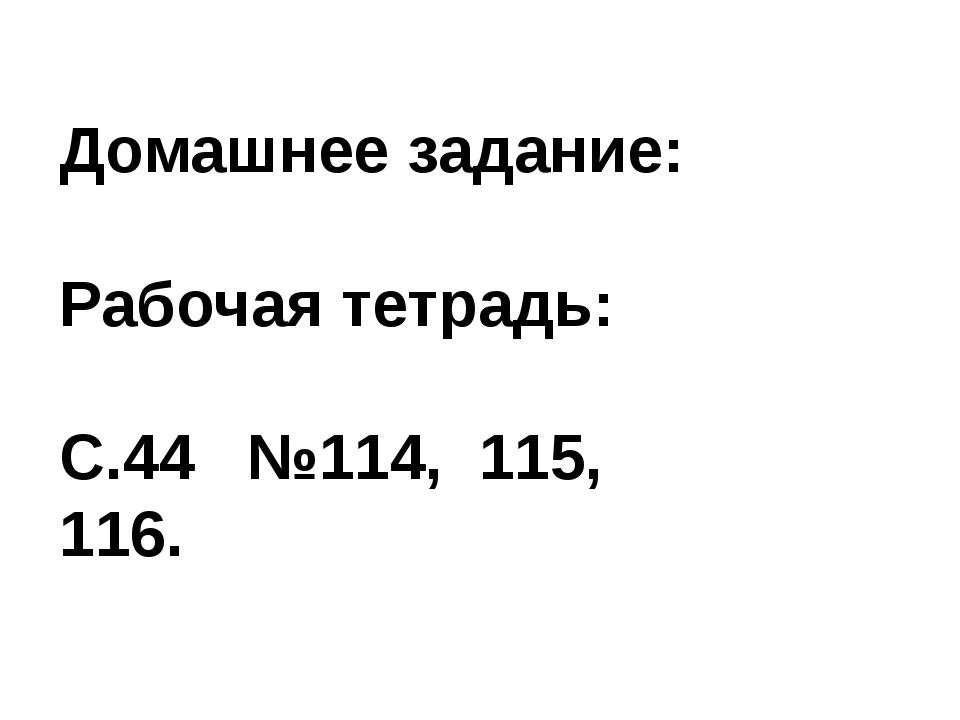 Домашнее задание: Рабочая тетрадь: С.44 №114, 115, 116.