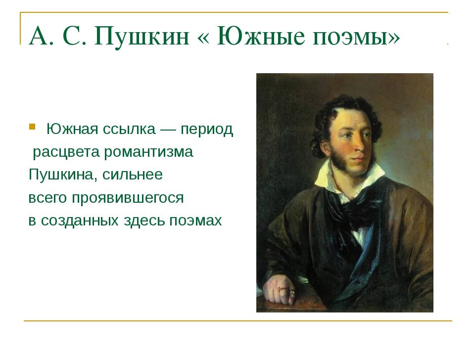 А. С. Пушкин « Южные поэмы» Южная ссылка — период расцвета романтизма Пушкина...