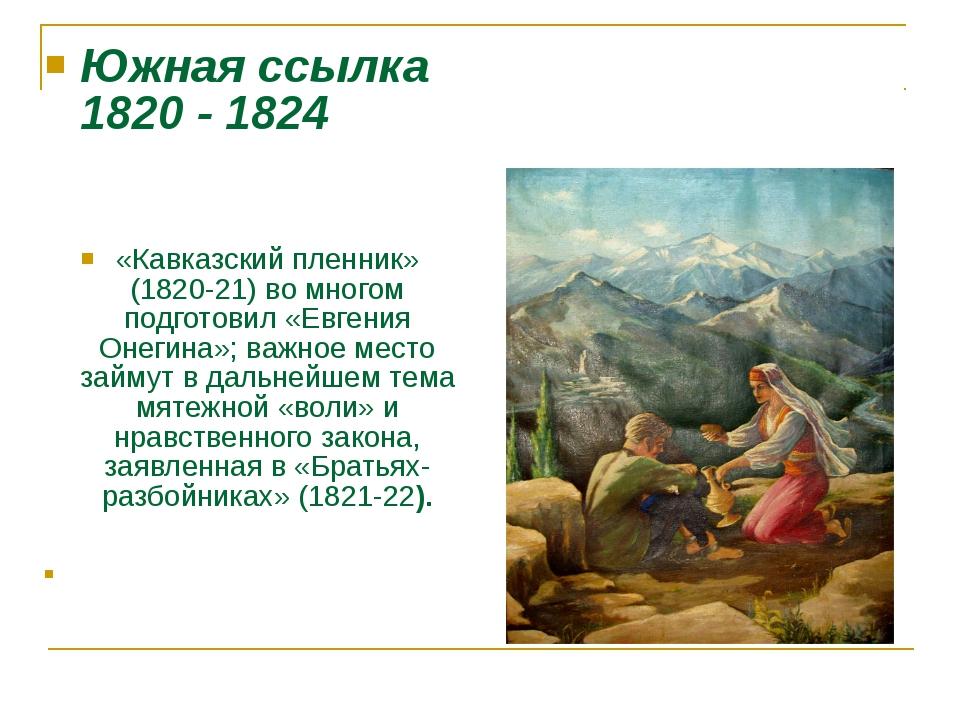 Южная ссылка 1820 - 1824 «Кавказский пленник» (1820-21) во многом подготовил...