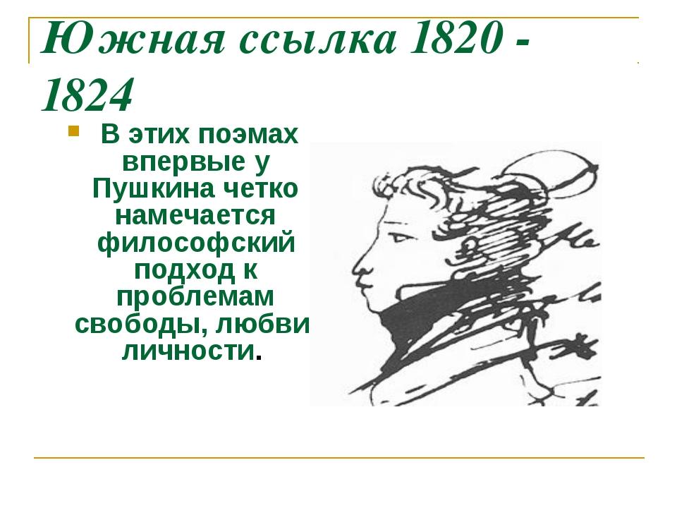 Южная ссылка 1820 - 1824 В этих поэмах впервые у Пушкина четко намечается фил...