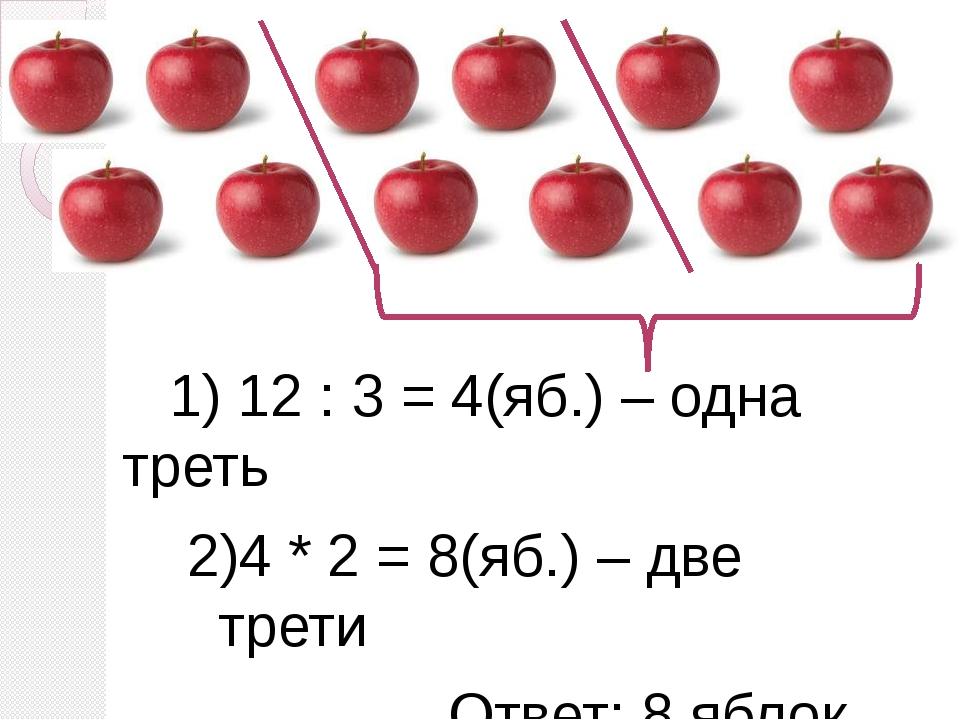 1) 12 : 3 = 4(яб.) – одна треть 2)4 * 2 = 8(яб.) – две трети Ответ: 8 яблок...