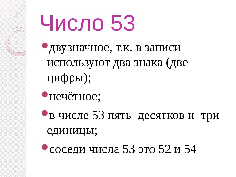 Число 53 двузначное, т.к. в записи используют два знака (две цифры); нечётное...