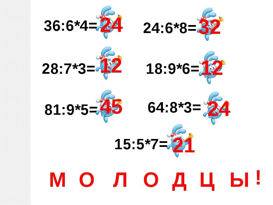 36:6*4= 28:7*3= 81:9*5= 15:5*7= 24:6*8= 18:9*6= 64:8*3= 24 12 45 32 12 24 21...