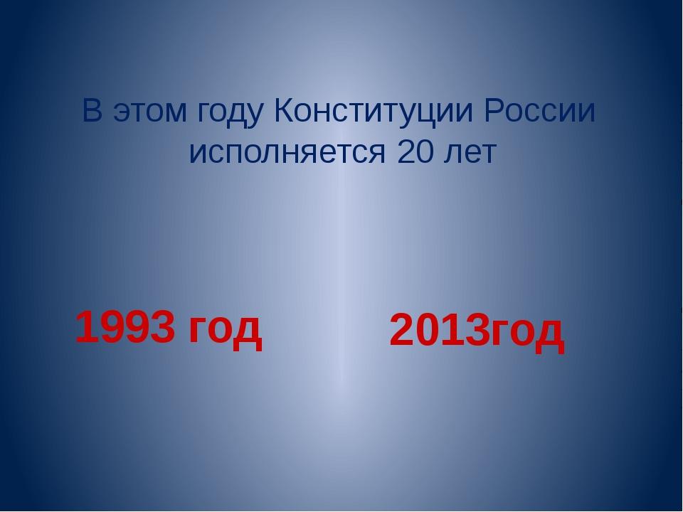 В этом году Конституции России исполняется 20 лет 1993 год 2013год