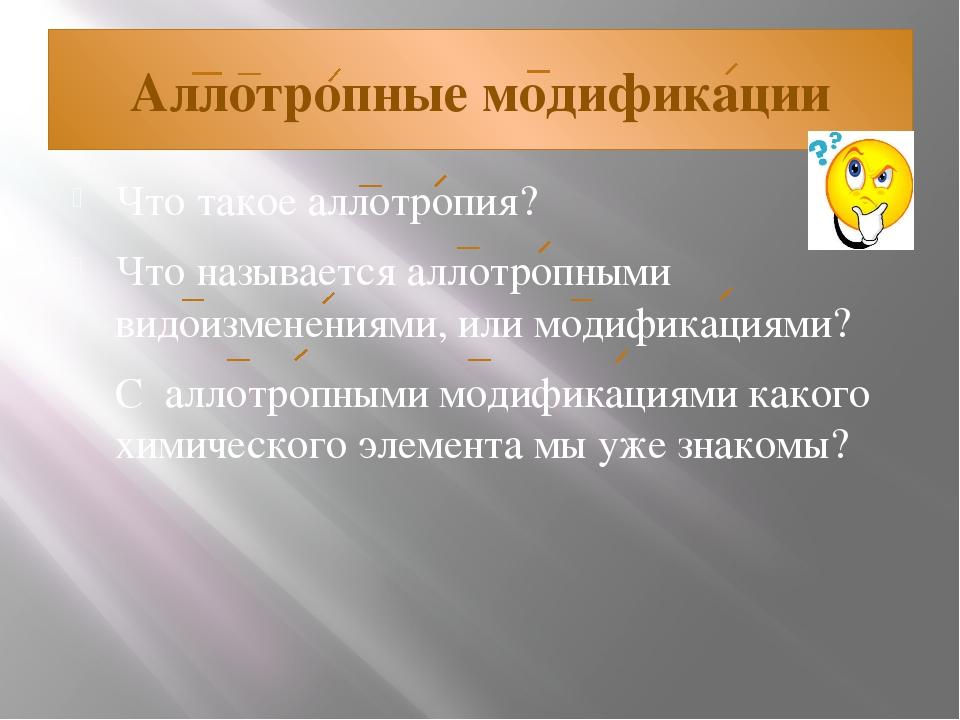 Аллотропные модификации Что такое аллотропия? Что называется аллотропными вид...