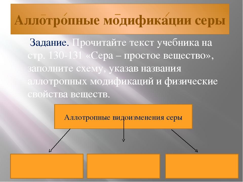 Аллотропные модификации серы Задание. Прочитайте текст учебника на стр. 130-1...