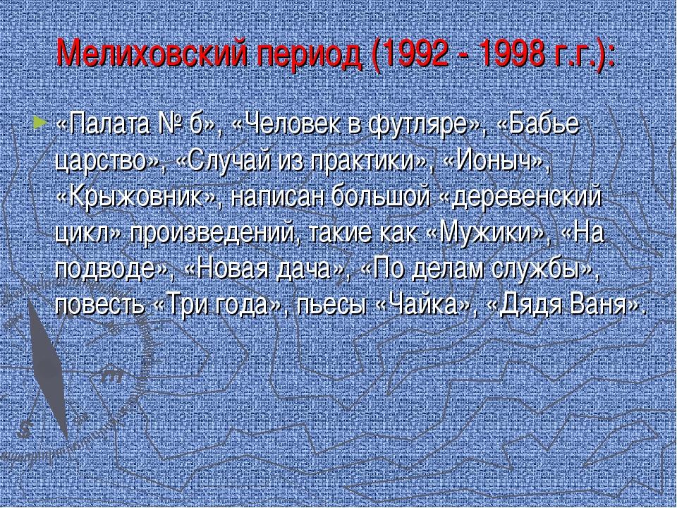 Мелиховский период (1992 - 1998 г.г.): «Палата № б», «Человек в футляре», «Ба...