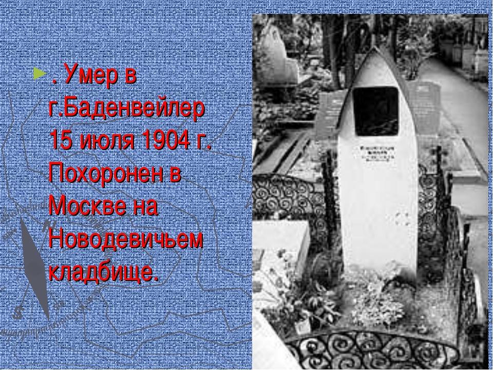 . Умер в г.Баденвейлер 15 июля 1904 г. Похоронен в Москве на Новодевичьем кла...