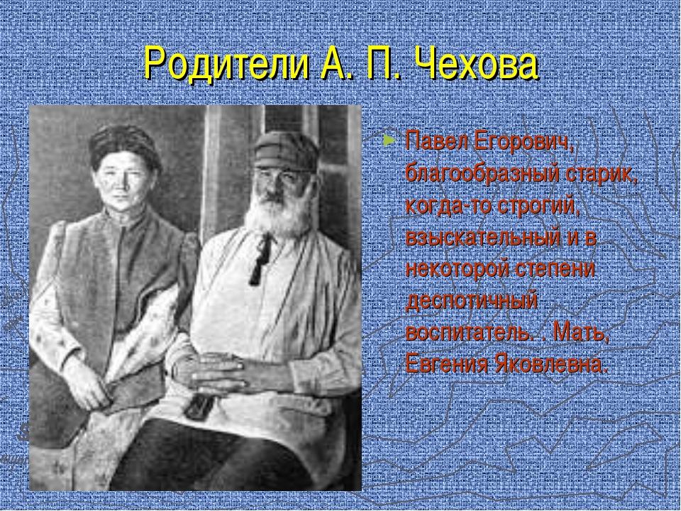 Родители А. П. Чехова Павел Егорович, благообразный старик, когда-то строгий,...