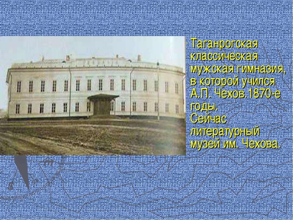 Таганрогская классическая мужская гимназия, в которой учился А.П. Чехов.1870-...