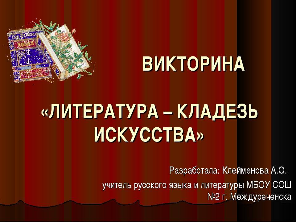 ВИКТОРИНА «ЛИТЕРАТУРА – КЛАДЕЗЬ ИСКУССТВА» Разработала: Клейменова А.О., у...
