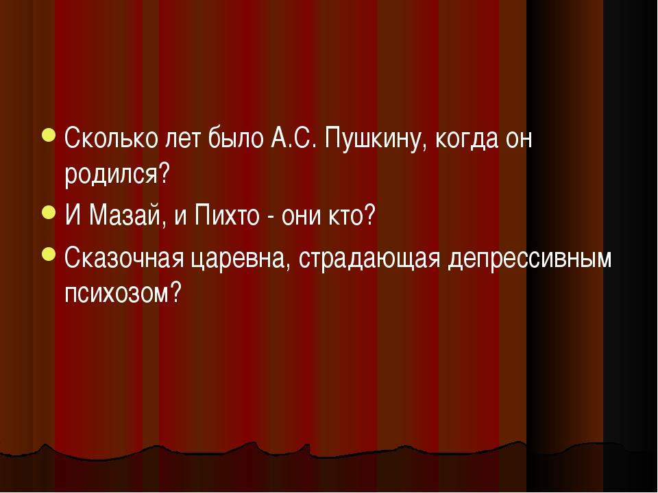 Сколько лет было А.С. Пушкину, когда он родился? И Мазай, и Пихто - они кто?...