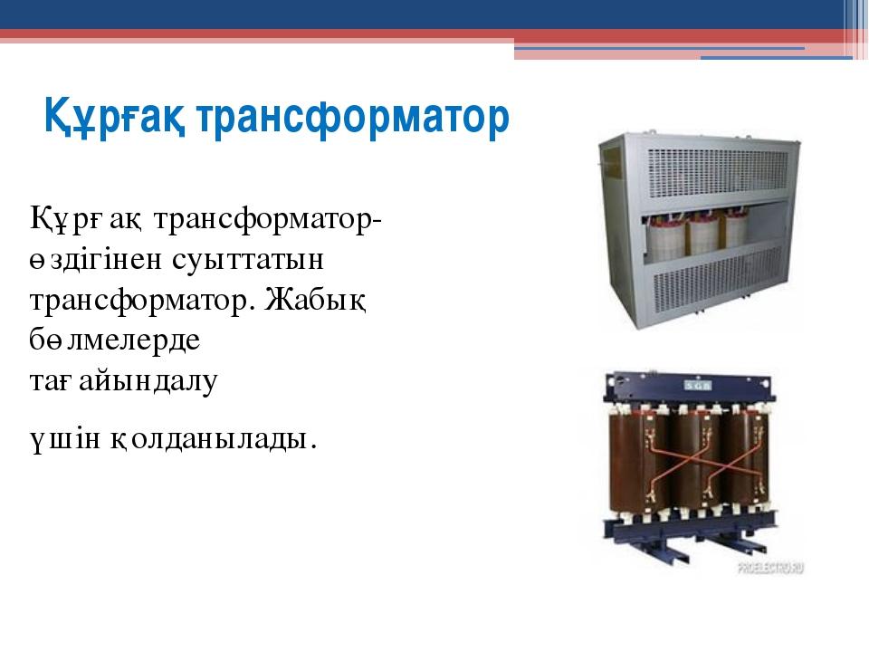 Құрғақ трансформатор Құрғақ трансформатор-өздігінен суыттатын трансформатор....
