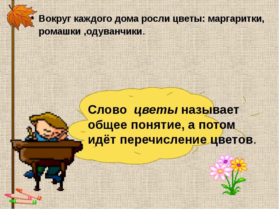 Вокруг каждого дома росли цветы: маргаритки, ромашки ,одуванчики. Слово цвет...
