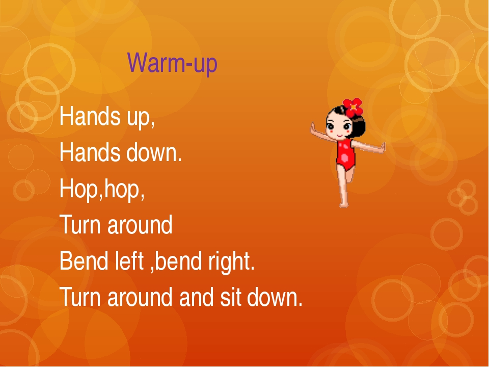Warm-up Hands up, Hands down. Hop,hop, Turn around Bend left ,bend right. Tu...
