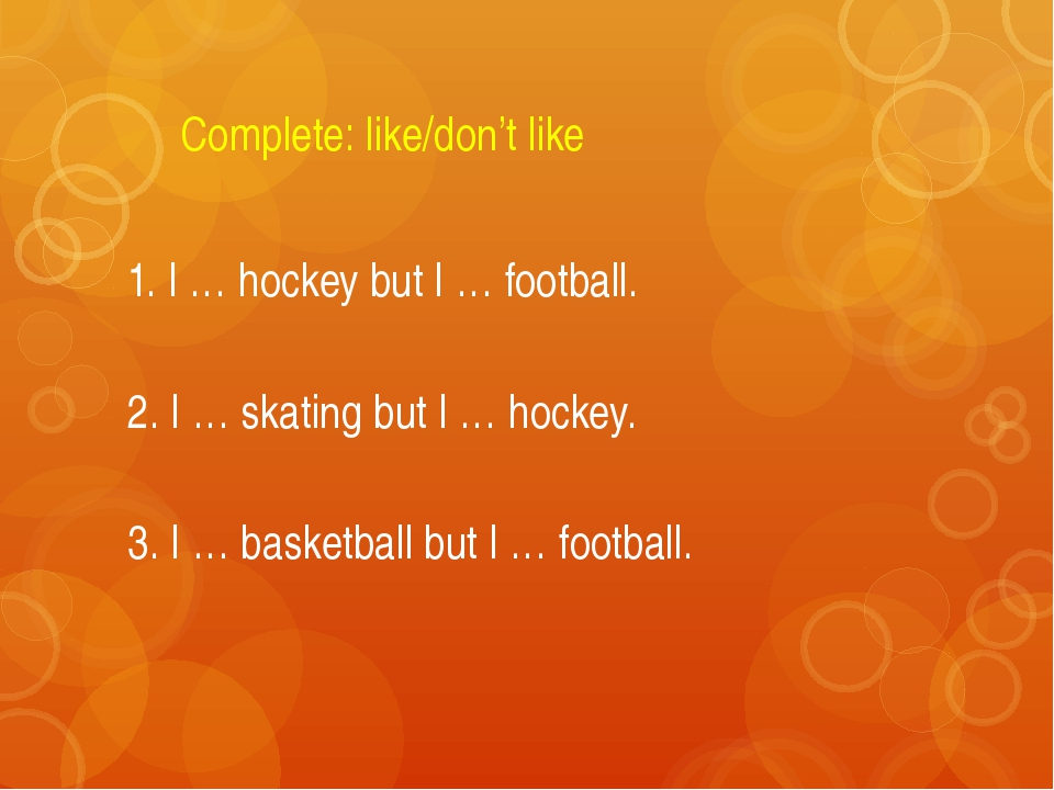 Complete: like/don't like 1. I … hockey but I … football. 2. I … skating but...