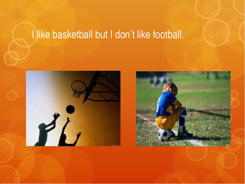 I like basketball but I don't like football.