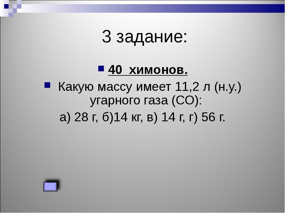 3 задание: 40 химонов. Какую массу имеет 11,2 л (н.у.) угарного газа (СО): а...