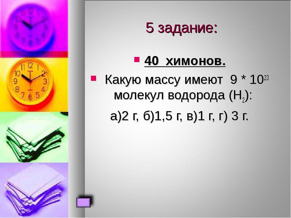 5 задание: 40 химонов. Какую массу имеют 9 * 1023 молекул водорода (Н2): а)2...