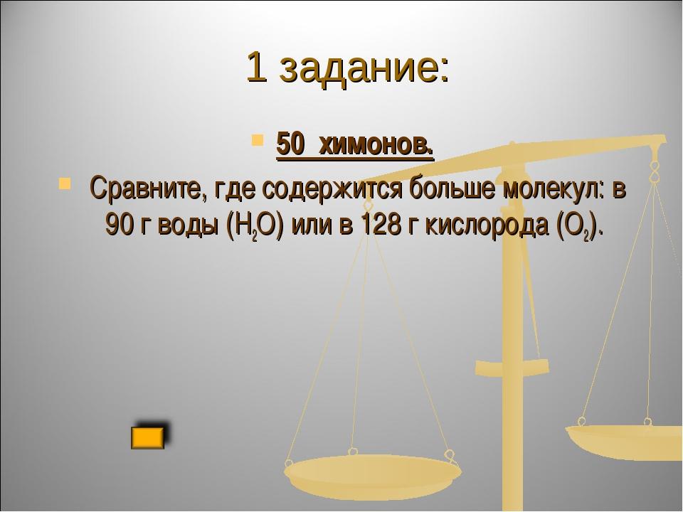 1 задание: 50 химонов. Сравните, где содержится больше молекул: в 90 г воды...