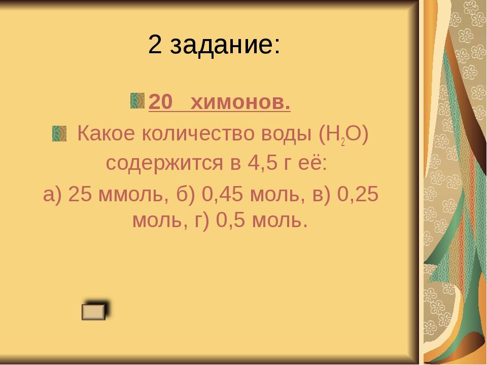 2 задание: 20 химонов. Какое количество воды (Н2О) содержится в 4,5 г её: а)...