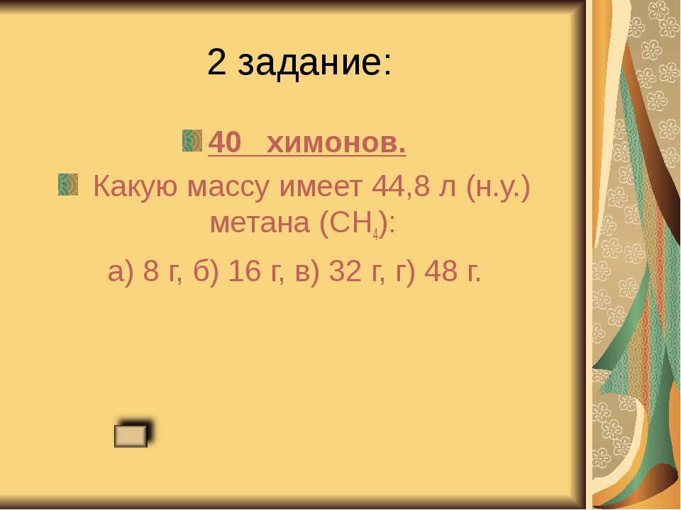 2 задание: 40 химонов. Какую массу имеет 44,8 л (н.у.) метана (CH4): а) 8 г,...