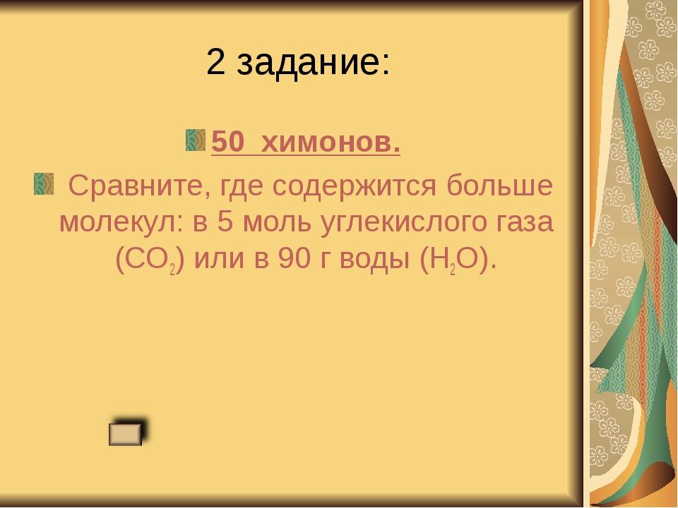 2 задание: 50 химонов. Сравните, где содержится больше молекул: в 5 моль угл...