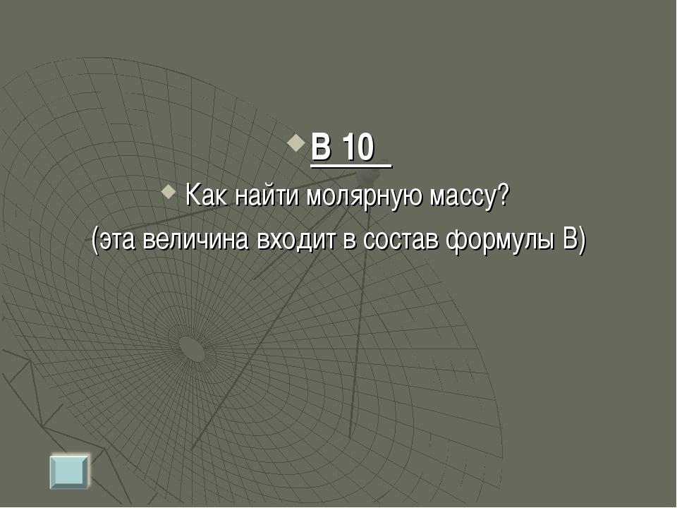 В 10 Как найти молярную массу? (эта величина входит в состав формулы В)
