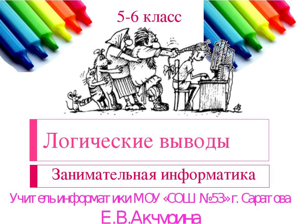 Логические выводы Занимательная информатика 5-6 класс Учитель информатики МОУ...